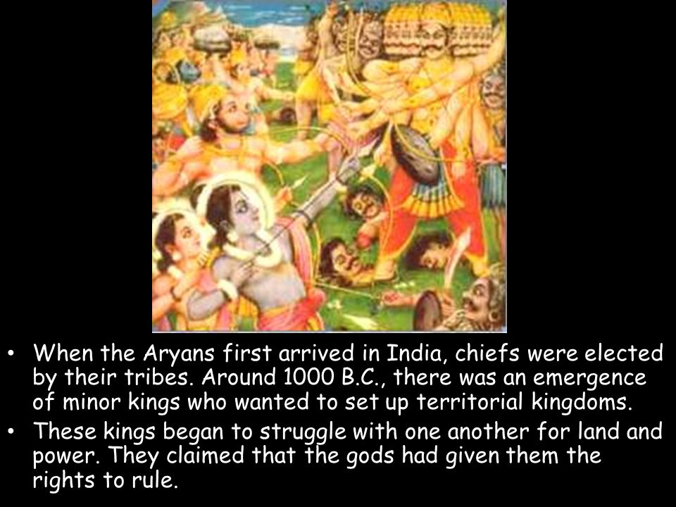 When the Aryans first arrived in India, chiefs were elected by their tribes. Around 1000 B.C., there was an emergence of minor kings who wanted to set up territorial kingdoms.