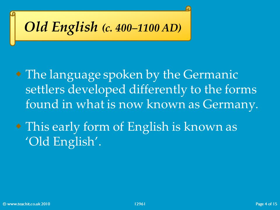 Old English (c. 400–1100 AD) The language spoken by the Germanic settlers developed differently to the forms found in what is now known as Germany.