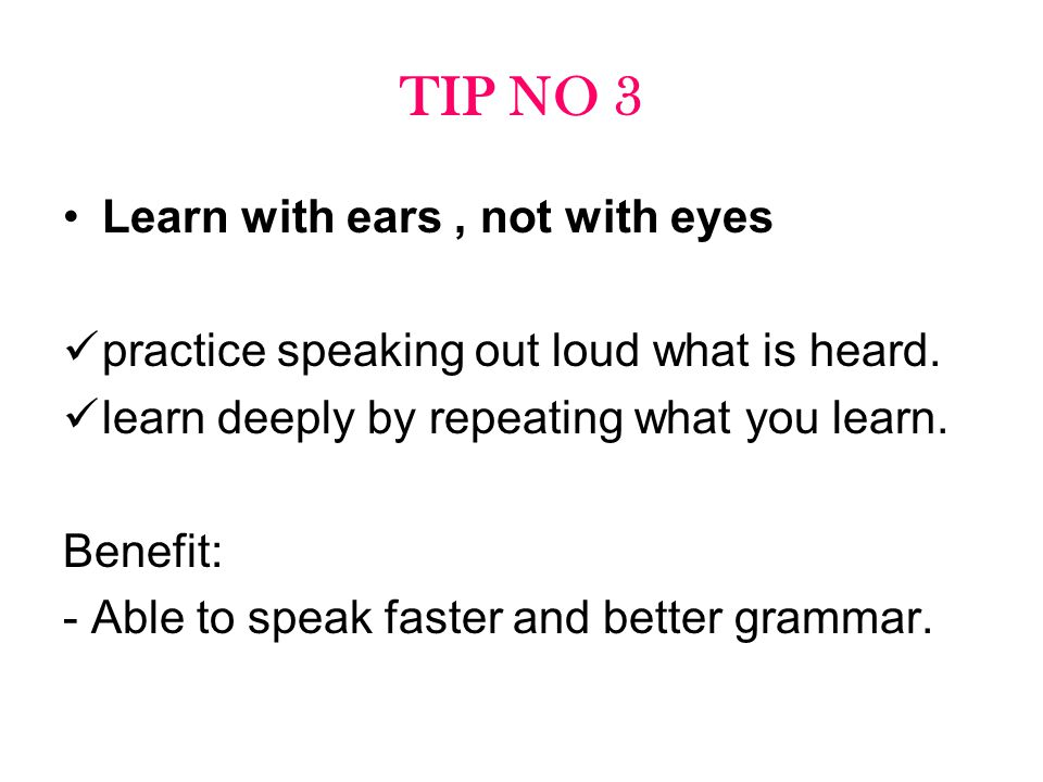TIP NO 3 Learn with ears , not with eyes