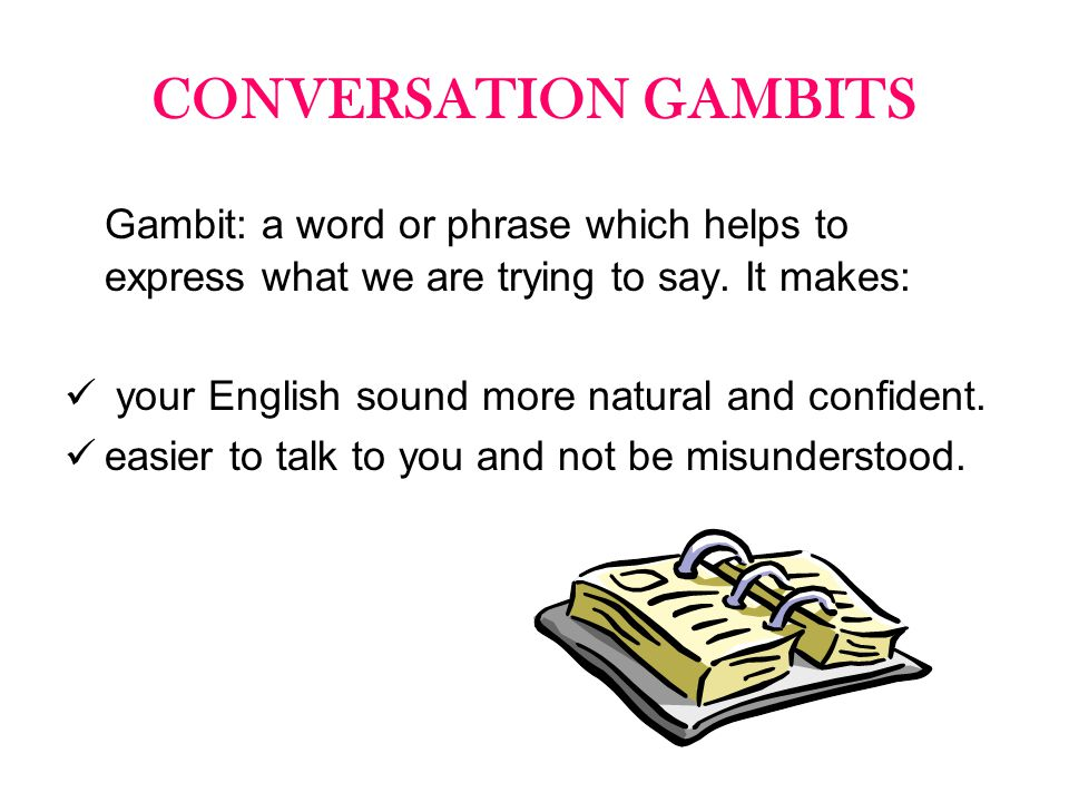 CONVERSATION GAMBITS Gambit: a word or phrase which helps to express what we are trying to say. It makes: