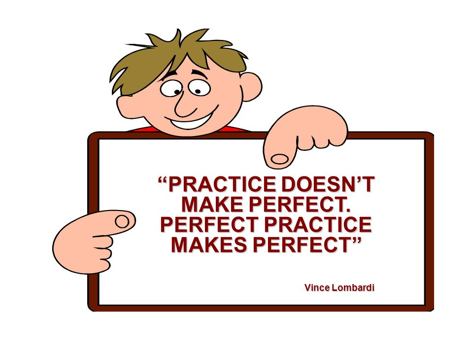 PRACTICE DOESN'T MAKE PERFECT. PERFECT PRACTICE MAKES PERFECT