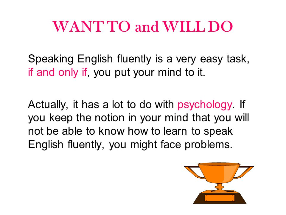 WANT TO and WILL DO Speaking English fluently is a very easy task, if and only if, you put your mind to it.
