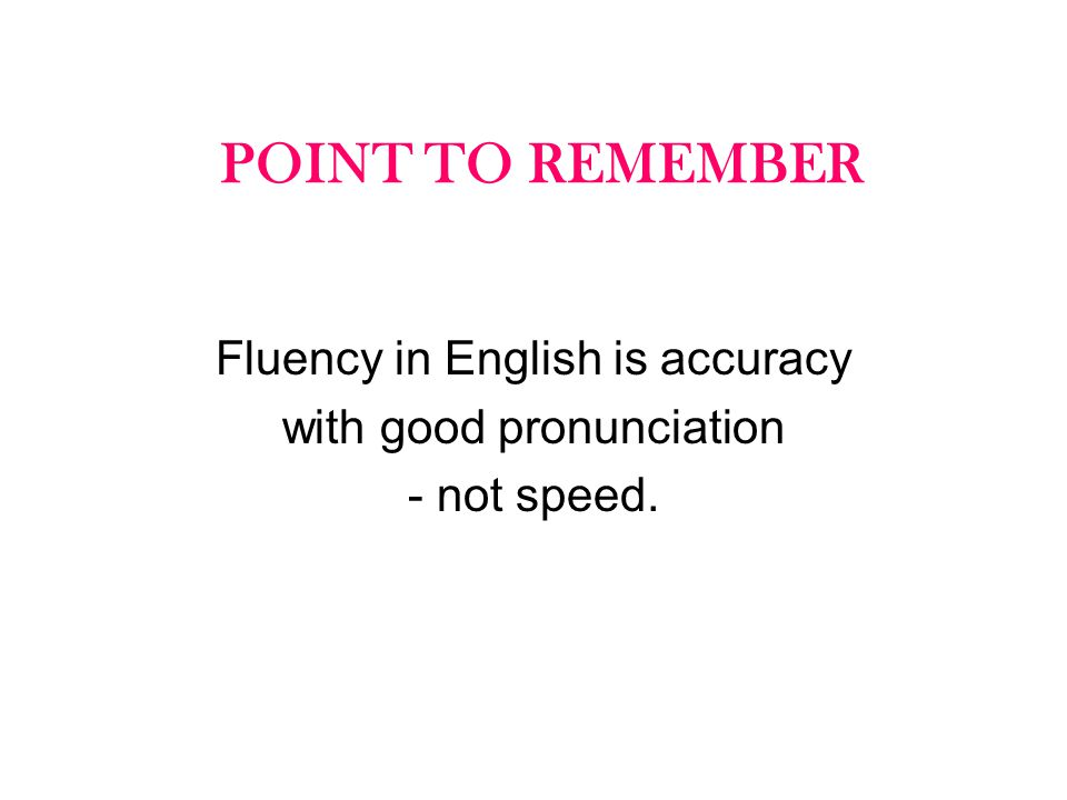 POINT TO REMEMBER Fluency in English is accuracy