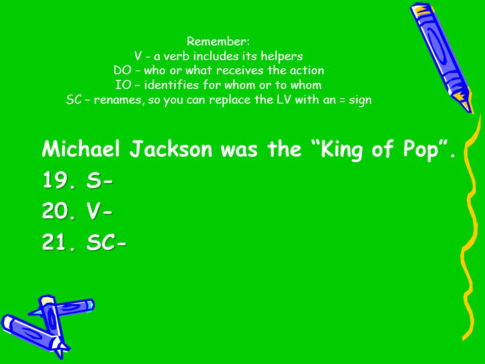 Michael Jackson was the King of Pop . 19. S- 20. V- 21. SC-