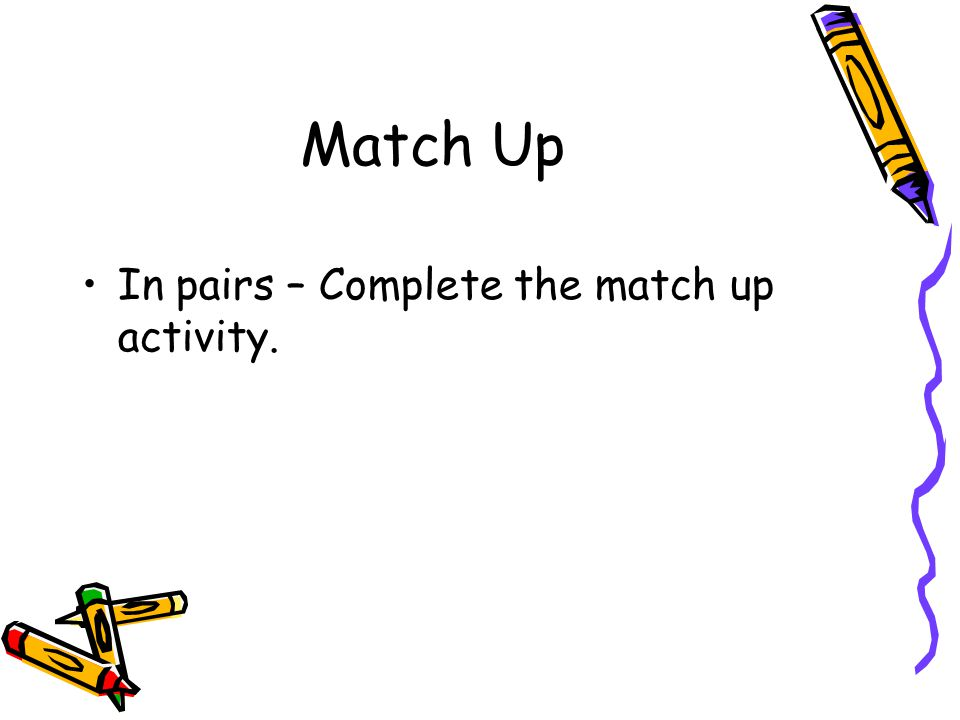 Match Up In pairs – Complete the match up activity.