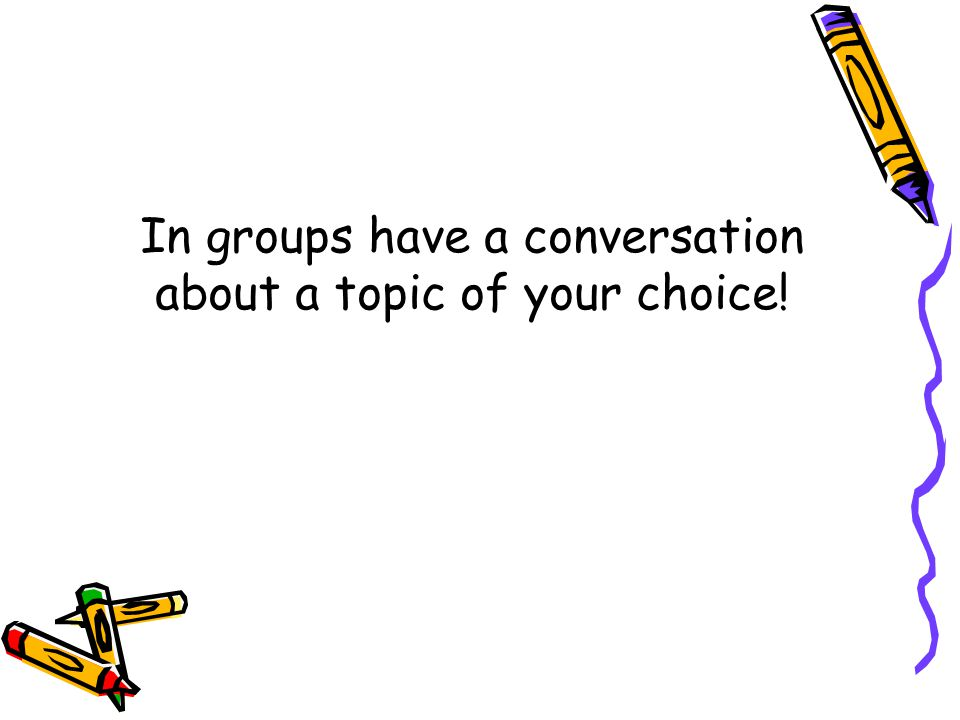 In groups have a conversation about a topic of your choice!