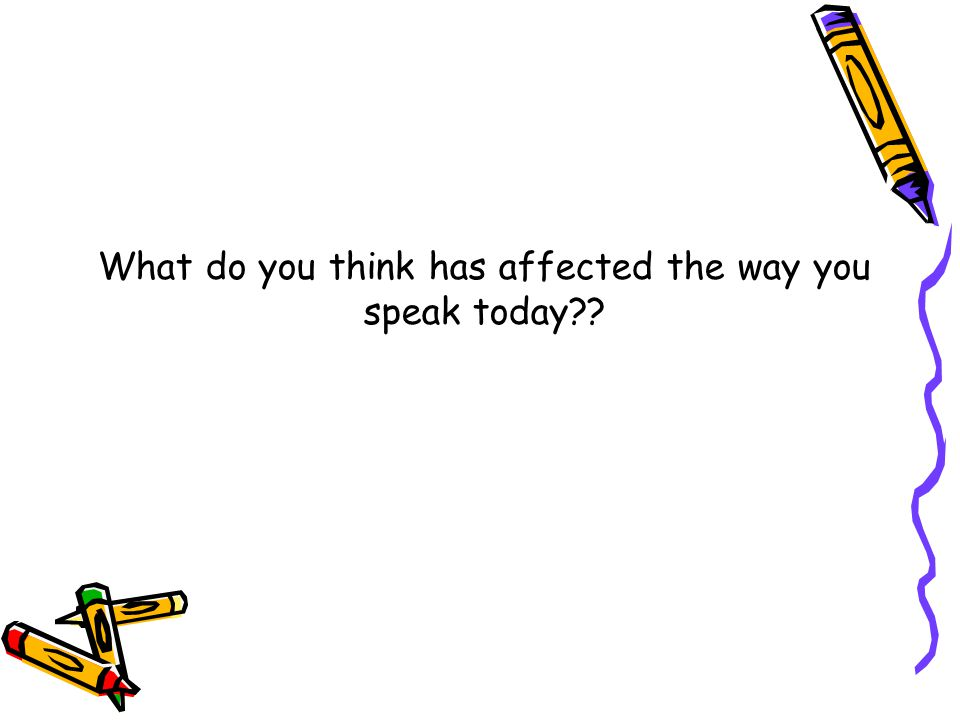 What do you think has affected the way you speak today