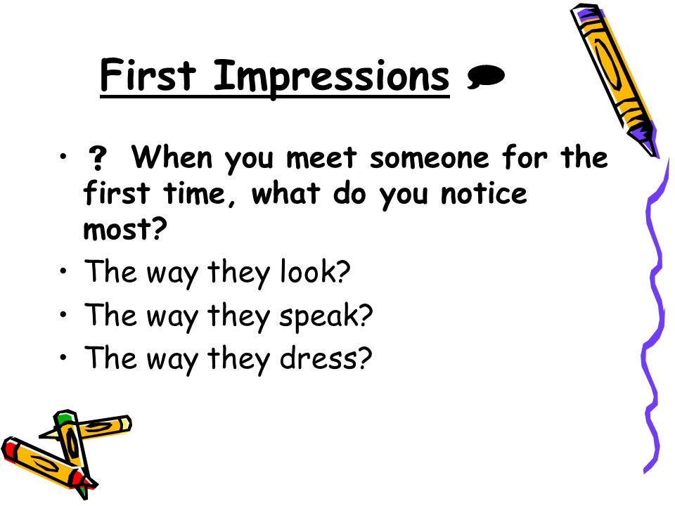 First Impressions   When you meet someone for the first time, what do you notice most The way they look