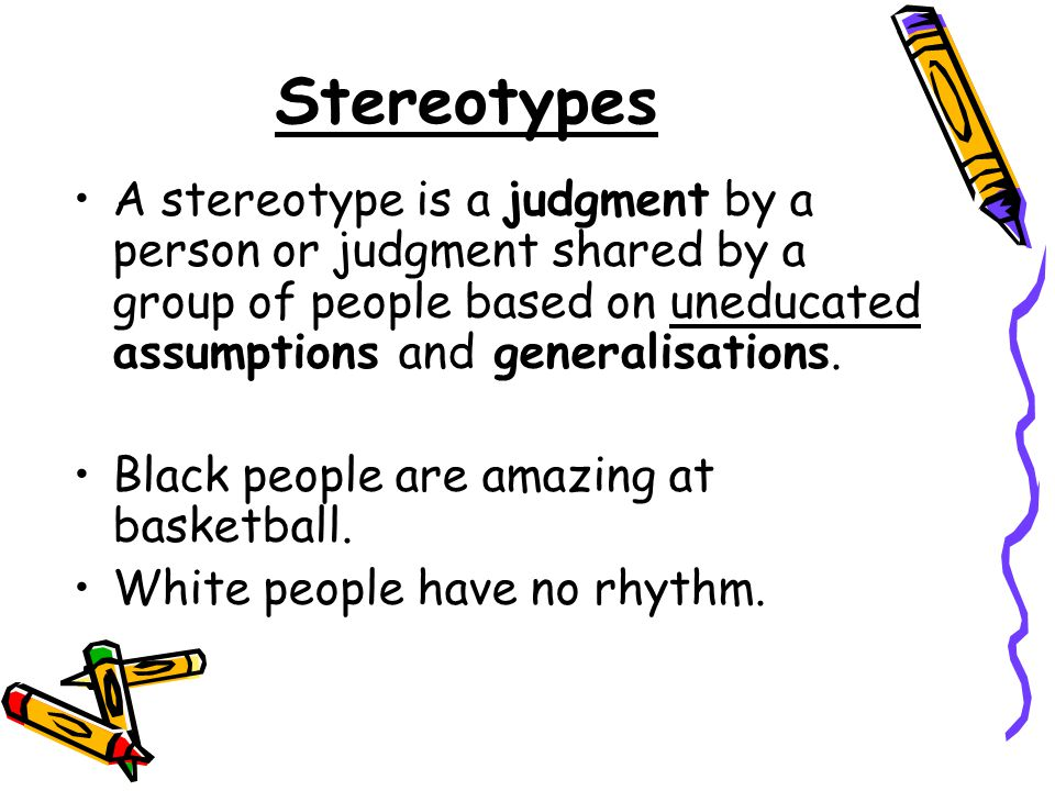 Stereotypes A stereotype is a judgment by a person or judgment shared by a group of people based on uneducated assumptions and generalisations.