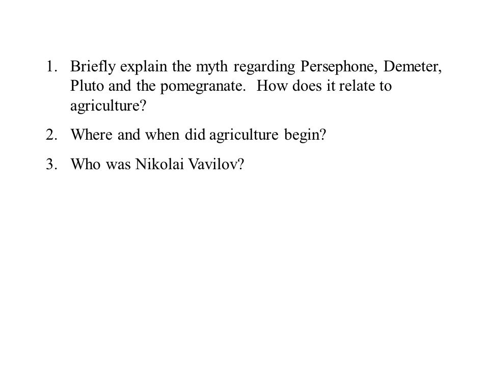 Briefly explain the myth regarding Persephone, Demeter, Pluto and the pomegranate. How does it relate to agriculture
