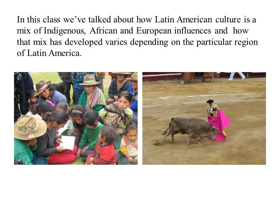 In this class we've talked about how Latin American culture is a mix of Indigenous, African and European influences and how that mix has developed varies depending on the particular region of Latin America.