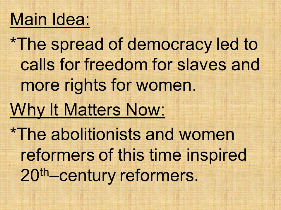 Main Idea: *The spread of democracy led to calls for freedom for slaves and more rights for women.