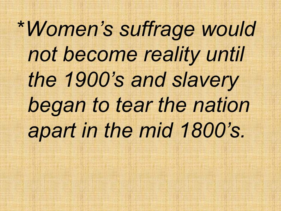 *Women's suffrage would not become reality until the 1900's and slavery began to tear the nation apart in the mid 1800's.
