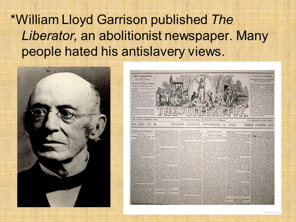 *William Lloyd Garrison published The Liberator, an abolitionist newspaper.