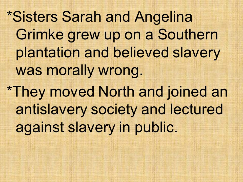 *Sisters Sarah and Angelina Grimke grew up on a Southern plantation and believed slavery was morally wrong.