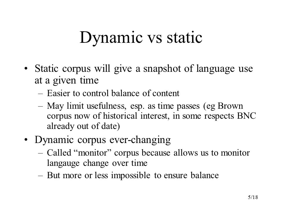 Dynamic vs static Static corpus will give a snapshot of language use at a given time. Easier to control balance of content.