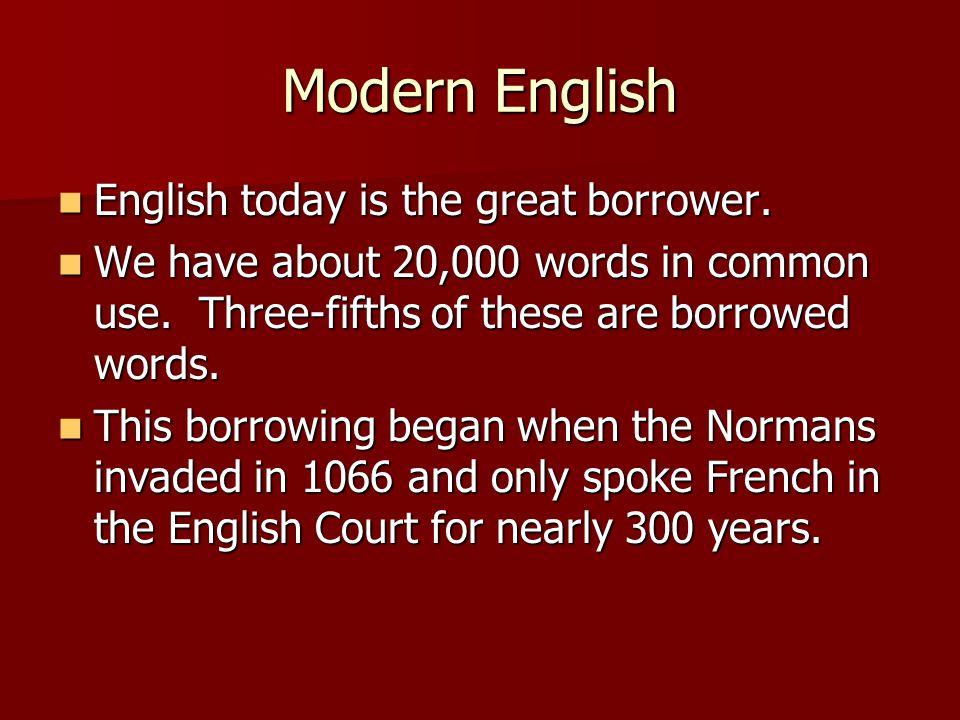 Modern English English today is the great borrower.