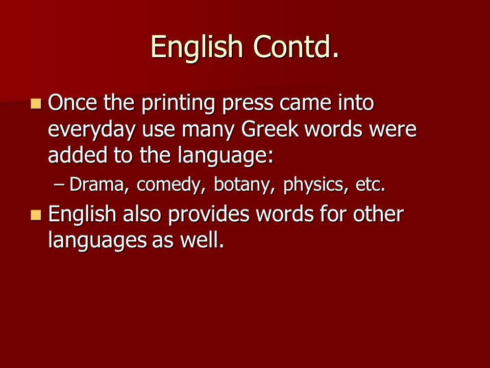 English Contd. Once the printing press came into everyday use many Greek words were added to the language: