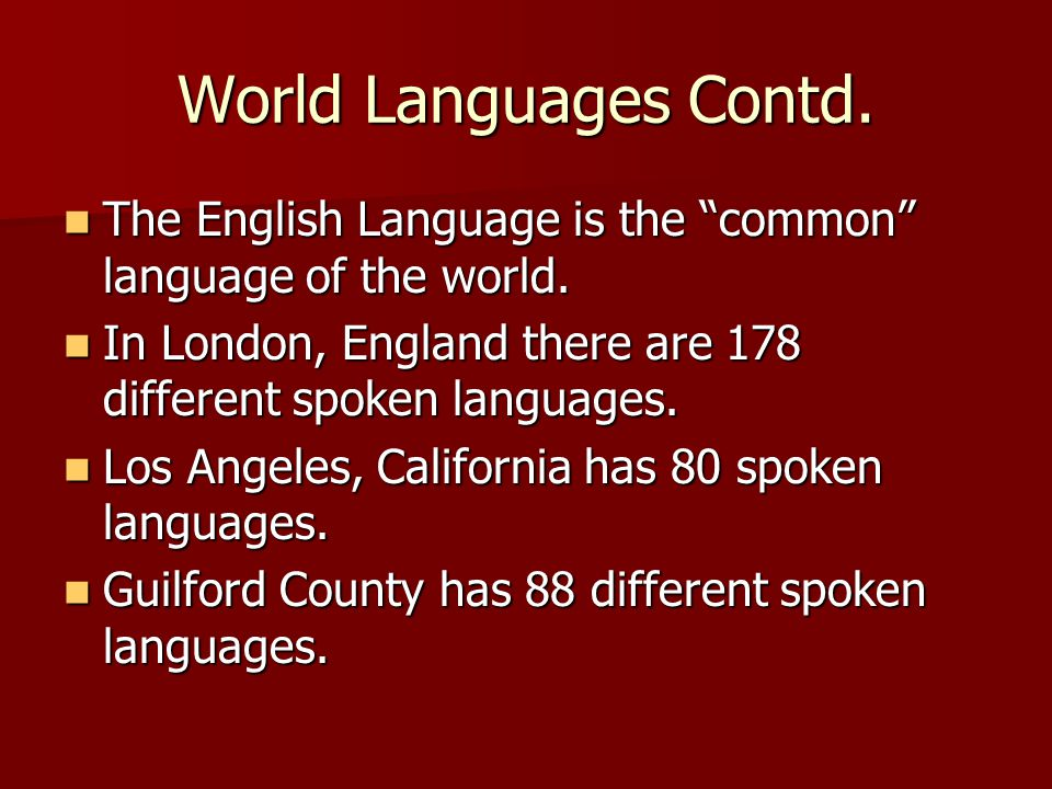 World Languages Contd. The English Language is the common language of the world. In London, England there are 178 different spoken languages.