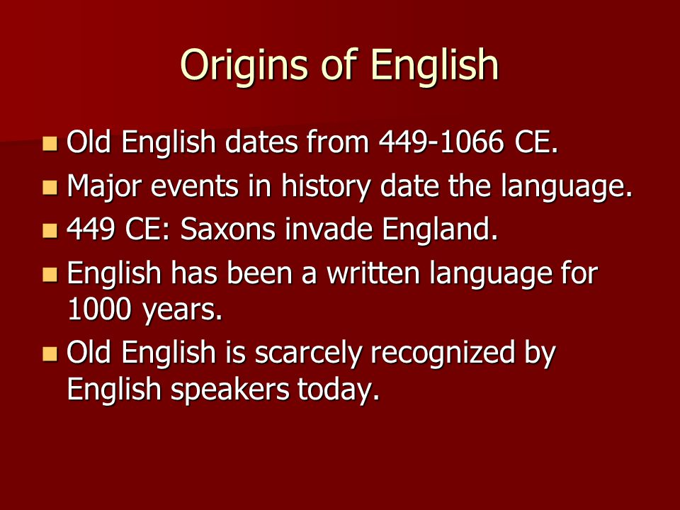 Origins of English Old English dates from 449-1066 CE.