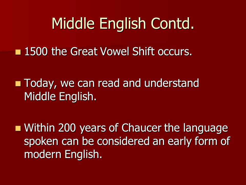Middle English Contd. 1500 the Great Vowel Shift occurs.