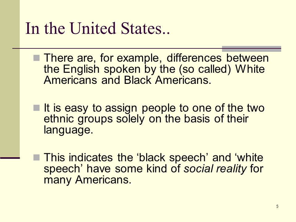 In the United States.. There are, for example, differences between the English spoken by the (so called) White Americans and Black Americans.