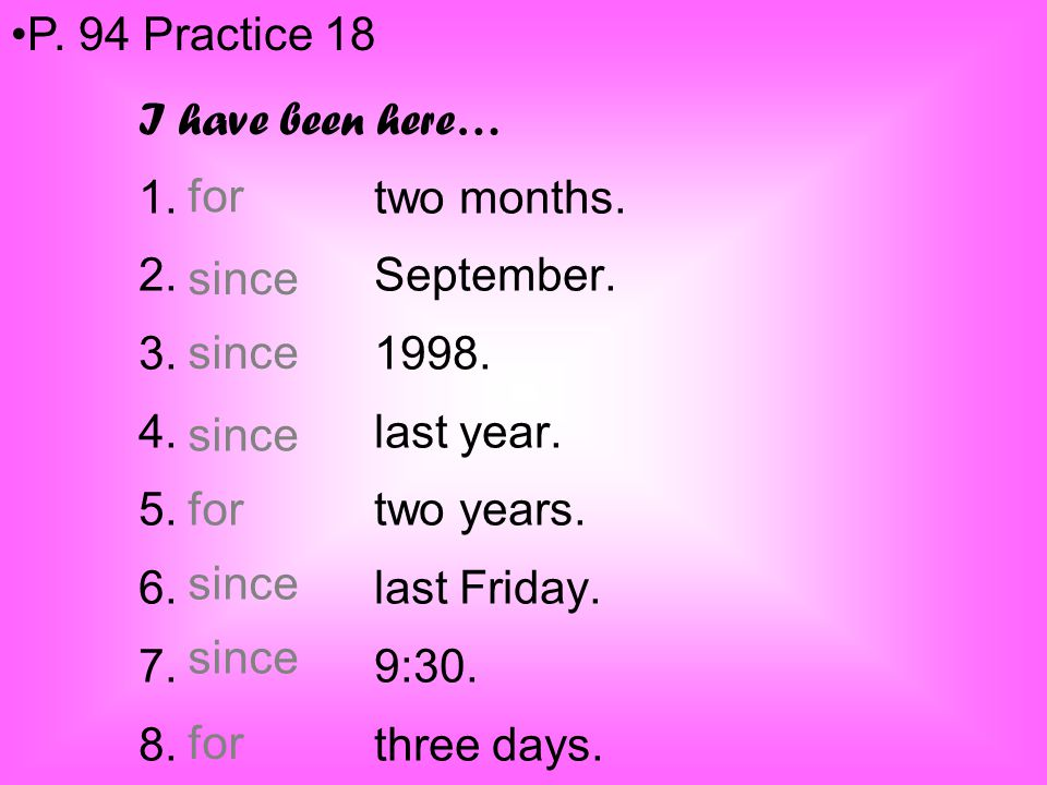 P. 94 Practice 18 I have been here… 1. two months. 2. September. 3. 1998. 4. last year.