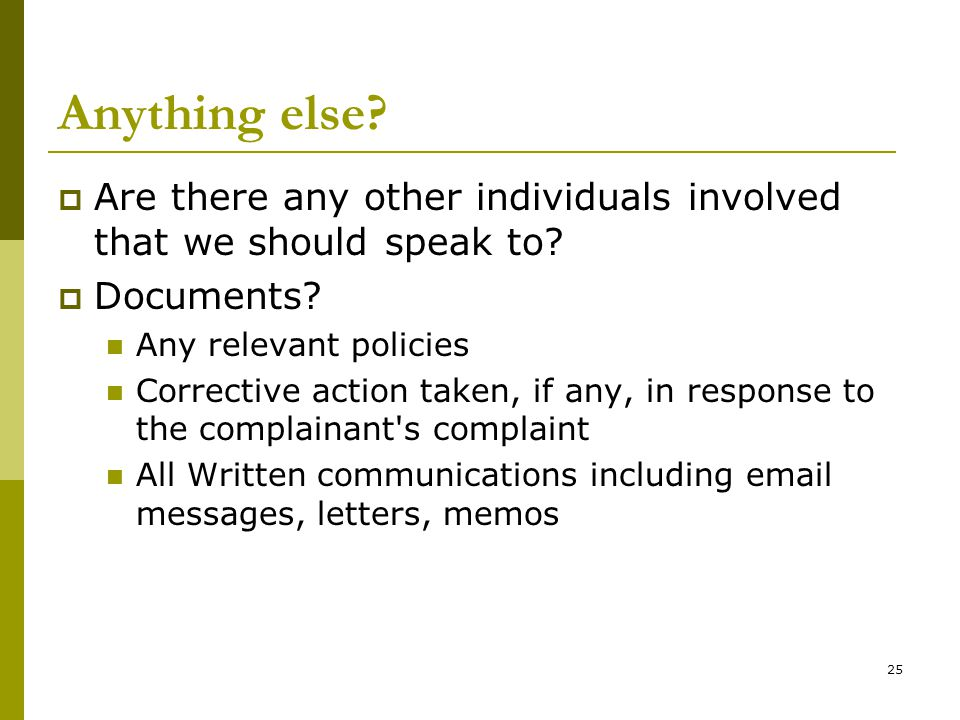 Anything else Are there any other individuals involved that we should speak to Documents Any relevant policies.