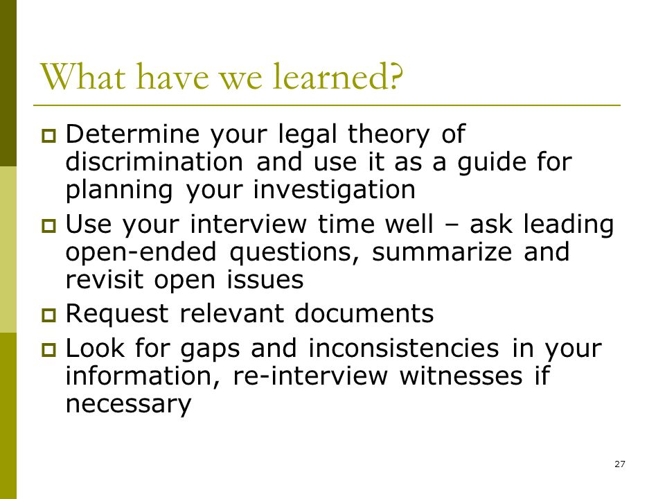 What have we learned Determine your legal theory of discrimination and use it as a guide for planning your investigation.