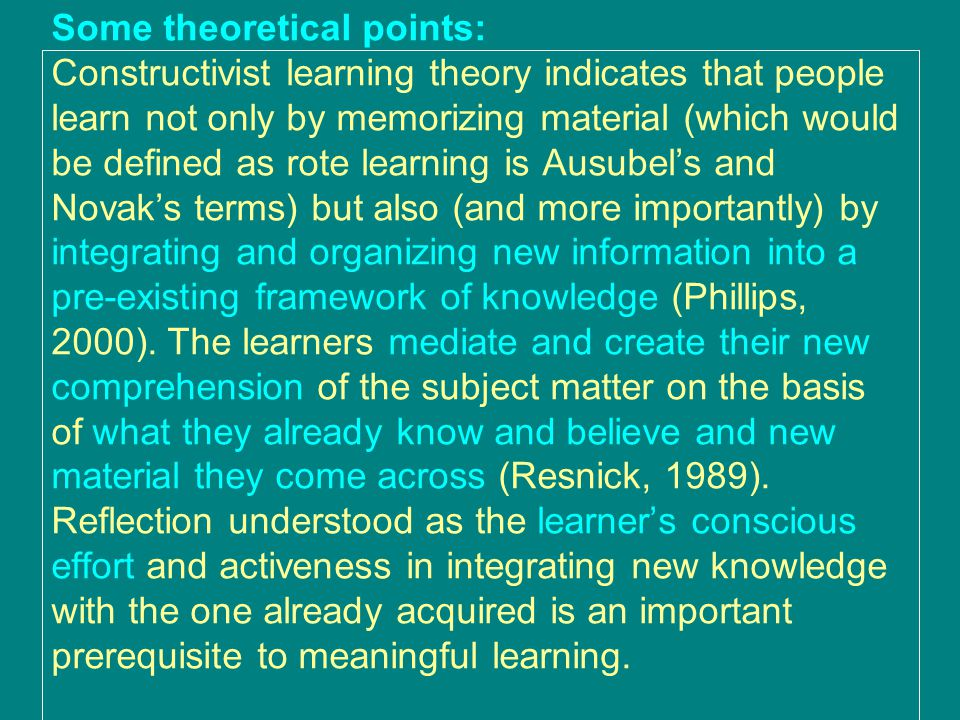 Some theoretical points: Constructivist learning theory indicates that people learn not only by memorizing material (which would be defined as rote learning is Ausubel's and Novak's terms) but also (and more importantly) by integrating and organizing new information into a pre-existing framework of knowledge (Phillips, 2000).