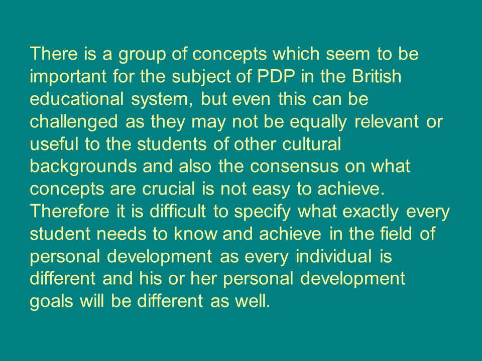 There is a group of concepts which seem to be important for the subject of PDP in the British educational system, but even this can be challenged as they may not be equally relevant or useful to the students of other cultural backgrounds and also the consensus on what concepts are crucial is not easy to achieve.