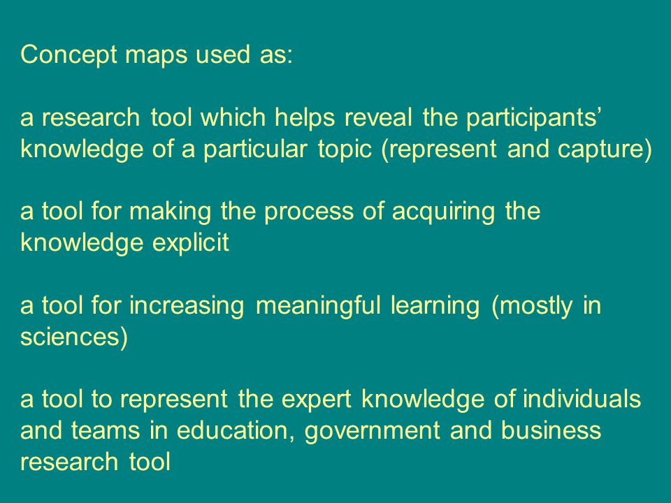 Concept maps used as: a research tool which helps reveal the participants' knowledge of a particular topic (represent and capture) a tool for making the process of acquiring the knowledge explicit a tool for increasing meaningful learning (mostly in sciences) a tool to represent the expert knowledge of individuals and teams in education, government and business research tool