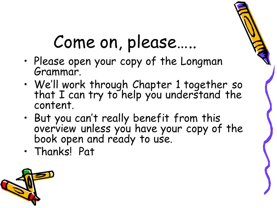 Come on, please….. Please open your copy of the Longman Grammar.