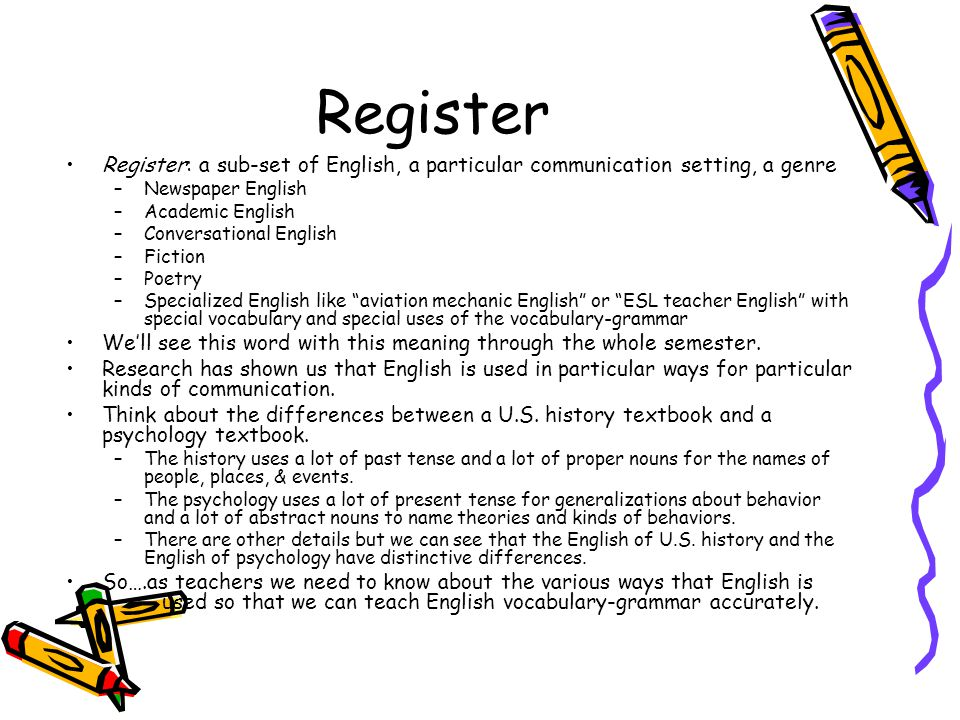 Register Register: a sub-set of English, a particular communication setting, a genre. Newspaper English.