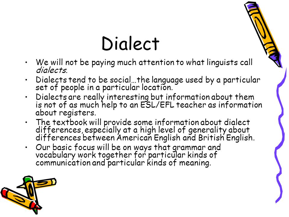 Dialect We will not be paying much attention to what linguists call dialects.