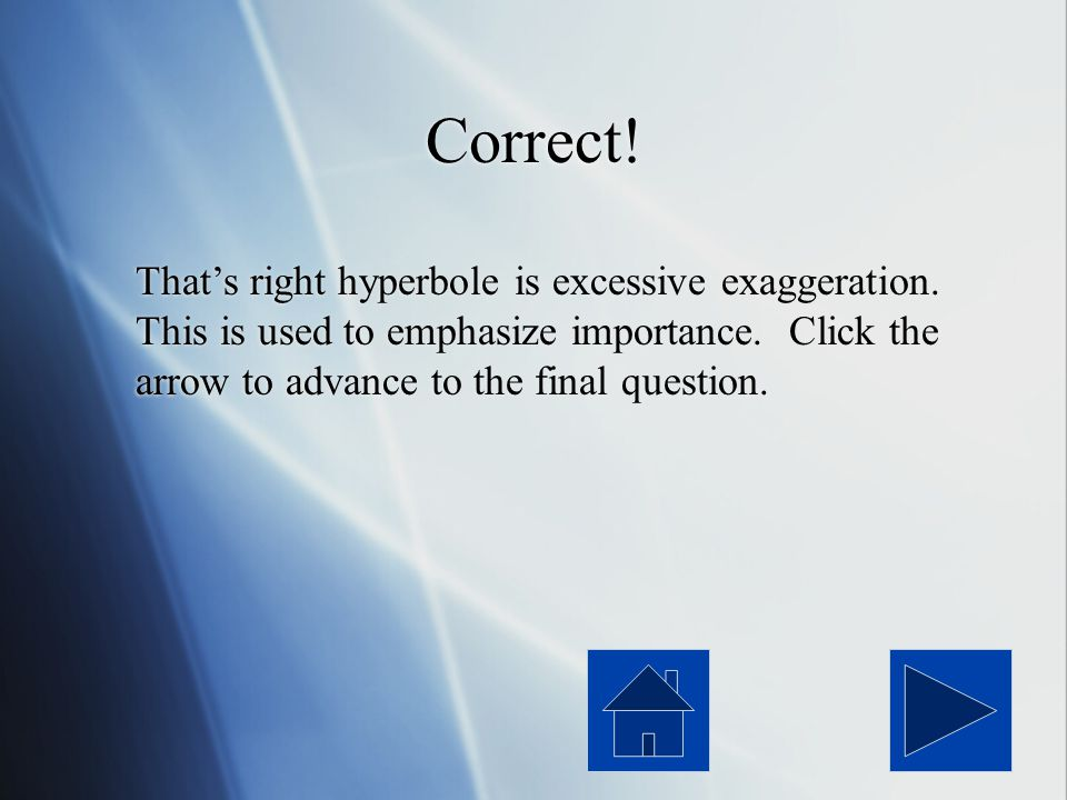 Correct. That's right hyperbole is excessive exaggeration.