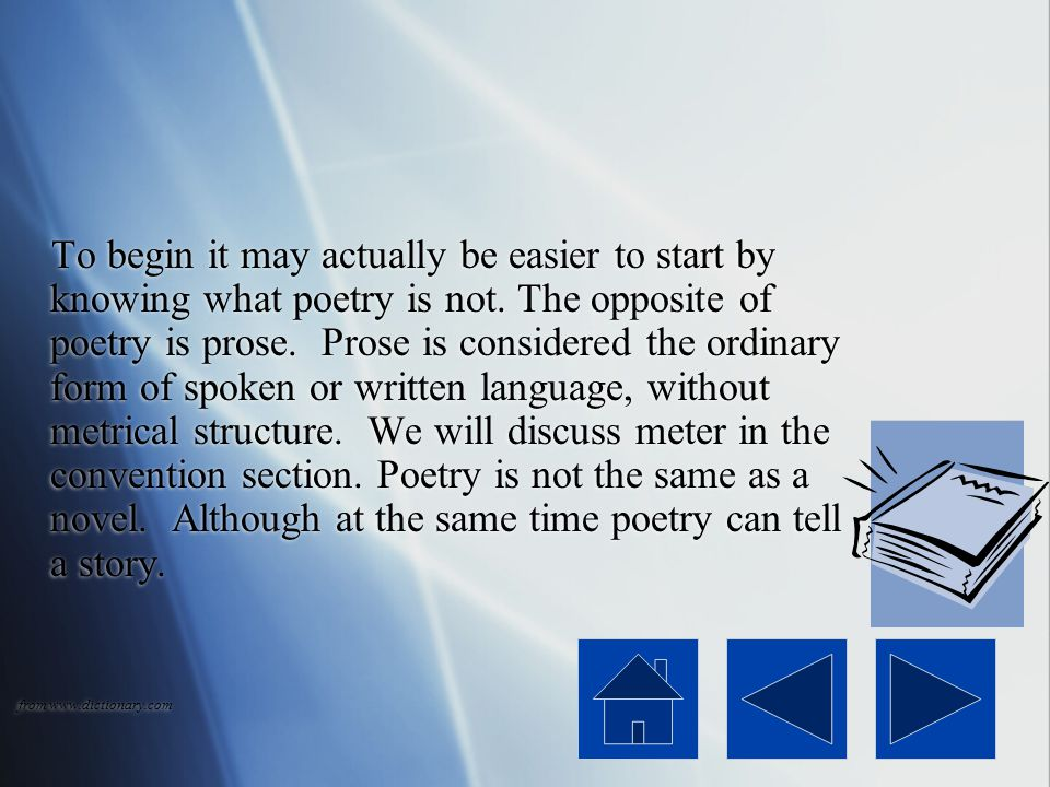 To begin it may actually be easier to start by knowing what poetry is not. The opposite of poetry is prose. Prose is considered the ordinary form of spoken or written language, without metrical structure. We will discuss meter in the convention section. Poetry is not the same as a novel. Although at the same time poetry can tell a story.