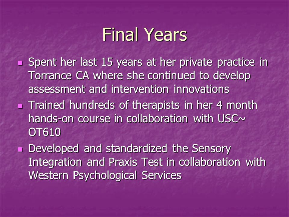 Final Years Spent her last 15 years at her private practice in Torrance CA where she continued to develop assessment and intervention innovations.