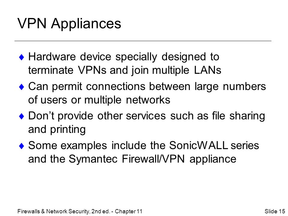 VPN Appliances Hardware device specially designed to terminate VPNs and join multiple LANs.