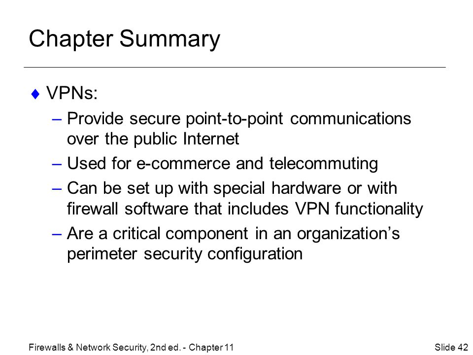 Chapter Summary VPNs: Provide secure point-to-point communications over the public Internet. Used for e-commerce and telecommuting.