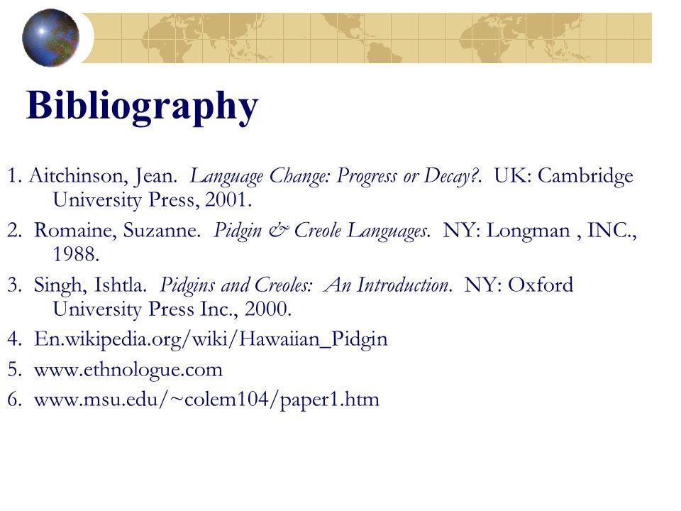 Bibliography 1. Aitchinson, Jean. Language Change: Progress or Decay . UK: Cambridge University Press, 2001.