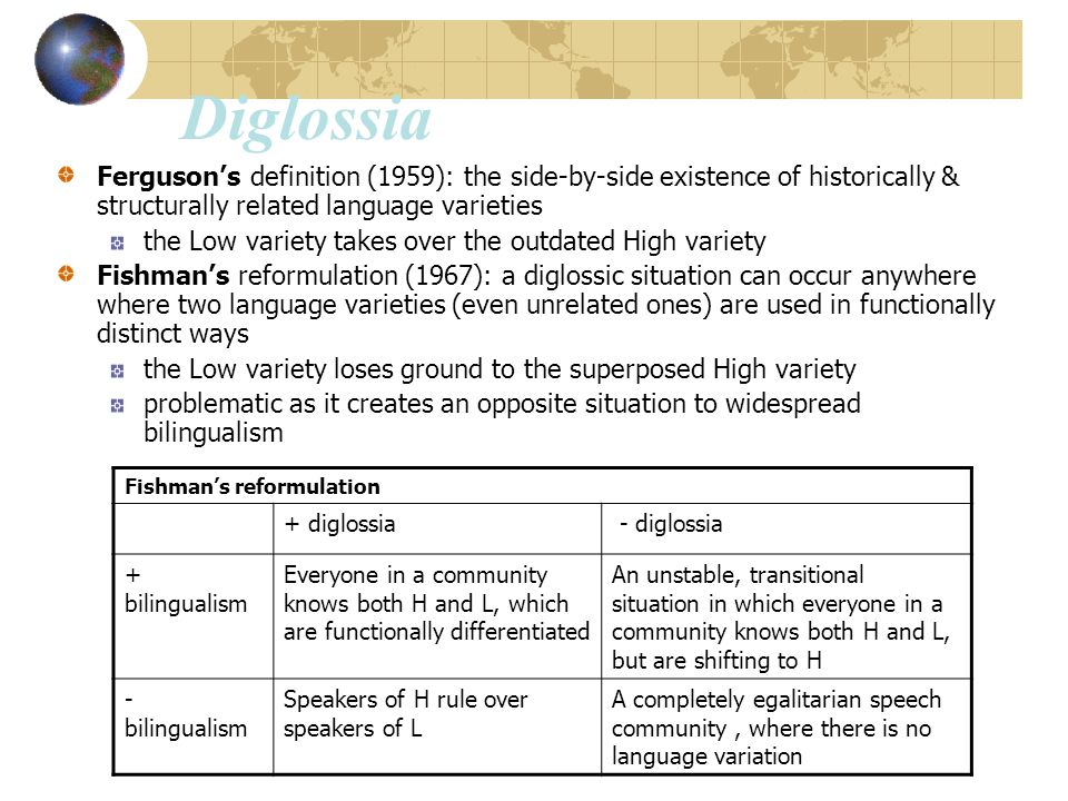 Diglossia Ferguson's definition (1959): the side-by-side existence of historically & structurally related language varieties.