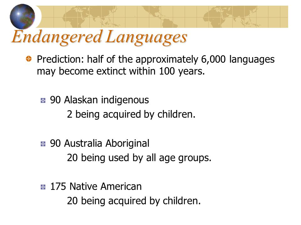 Endangered Languages Prediction: half of the approximately 6,000 languages may become extinct within 100 years.