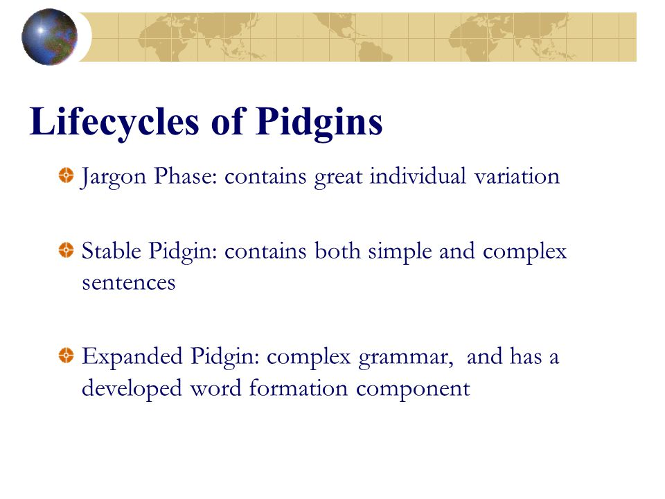 Lifecycles of Pidgins Jargon Phase: contains great individual variation. Stable Pidgin: contains both simple and complex sentences.