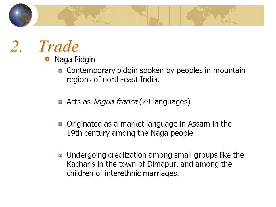 2. Trade Naga Pidgin. Contemporary pidgin spoken by peoples in mountain regions of north-east India.