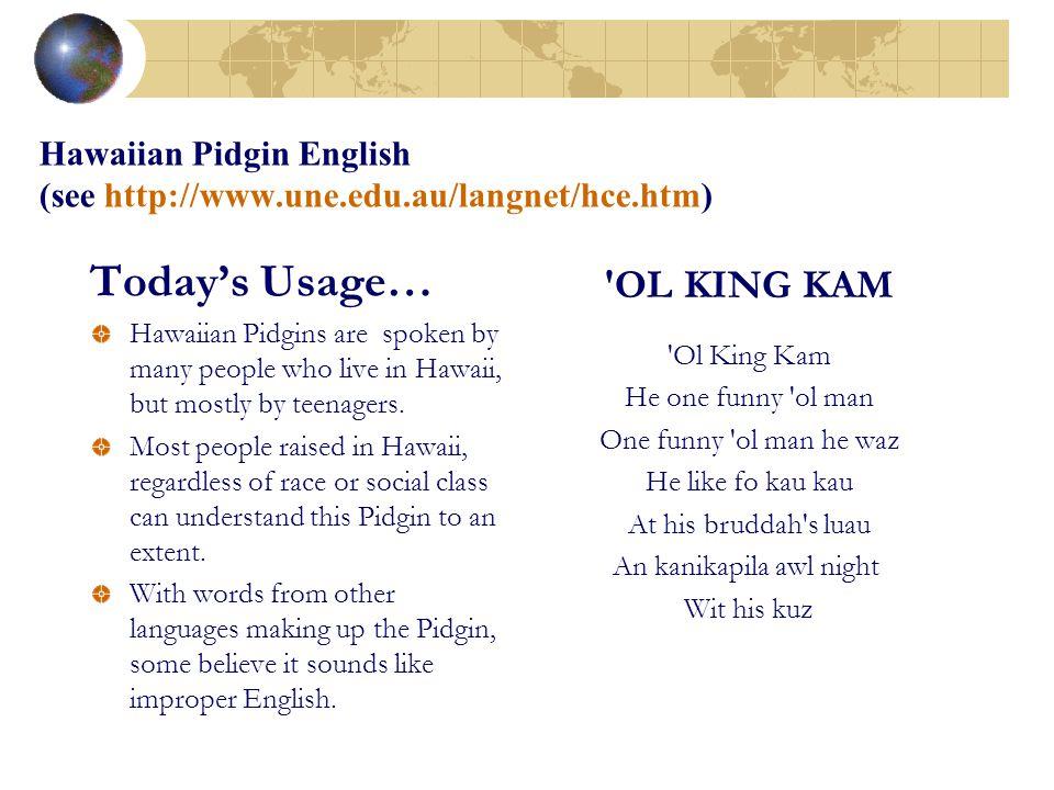 Hawaiian Pidgin English (see http://www.une.edu.au/langnet/hce.htm)