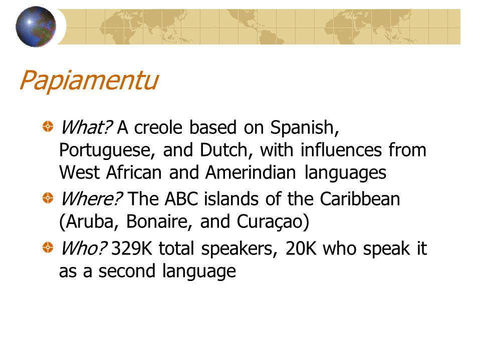 Papiamentu What A creole based on Spanish, Portuguese, and Dutch, with influences from West African and Amerindian languages.