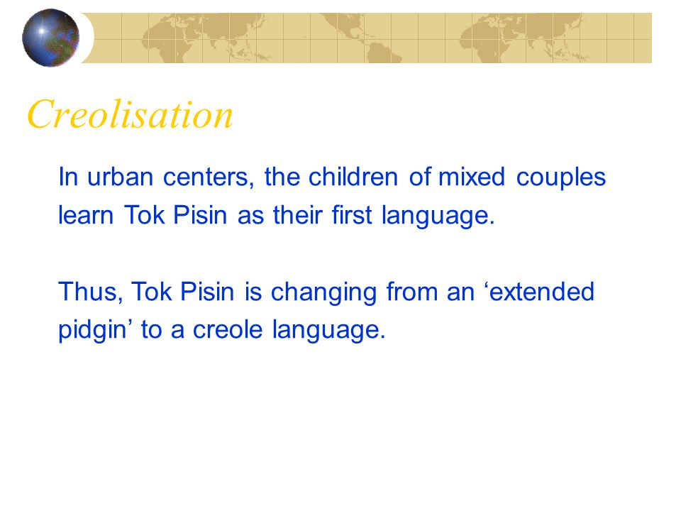 Creolisation In urban centers, the children of mixed couples learn Tok Pisin as their first language.