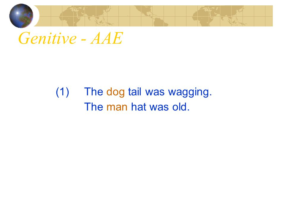 Genitive - AAE (1) The dog tail was wagging. The man hat was old.
