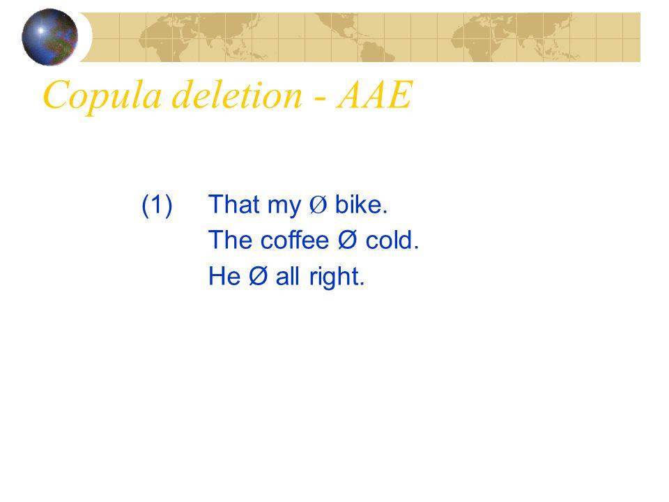Copula deletion - AAE (1) That my Ø bike. The coffee Ø cold.